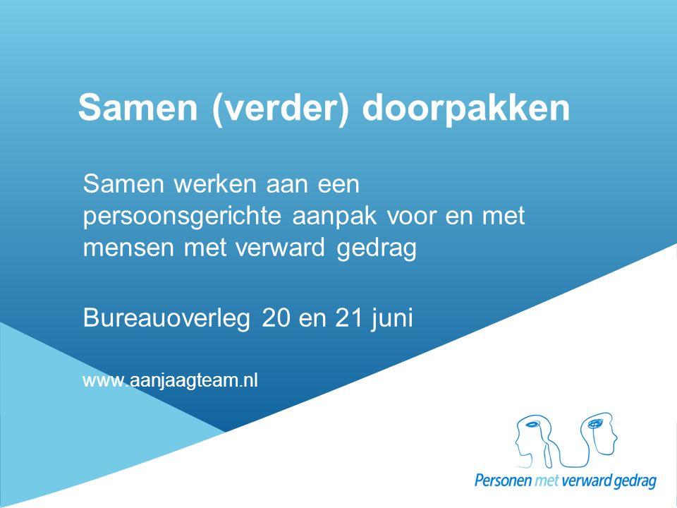 Samen (verder) doorpakken Samen werken aan een persoonsgerichte aanpak voor en met mensen met verward gedrag Bureauoverleg 20 en 21 juni www.aanjaagte