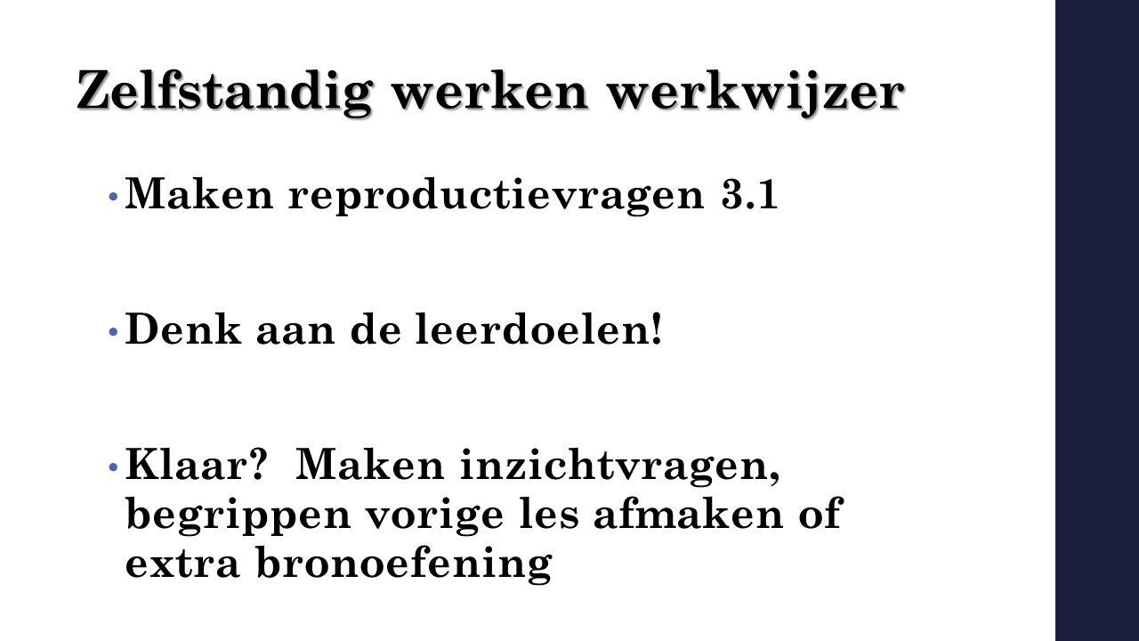 Zelfstandig werken werkwijzer Maken reproductievragen 3.1 Denk aan de leerdoelen! Klaar? Maken inzichtvragen, begrippen vorige les afmaken of extra br
