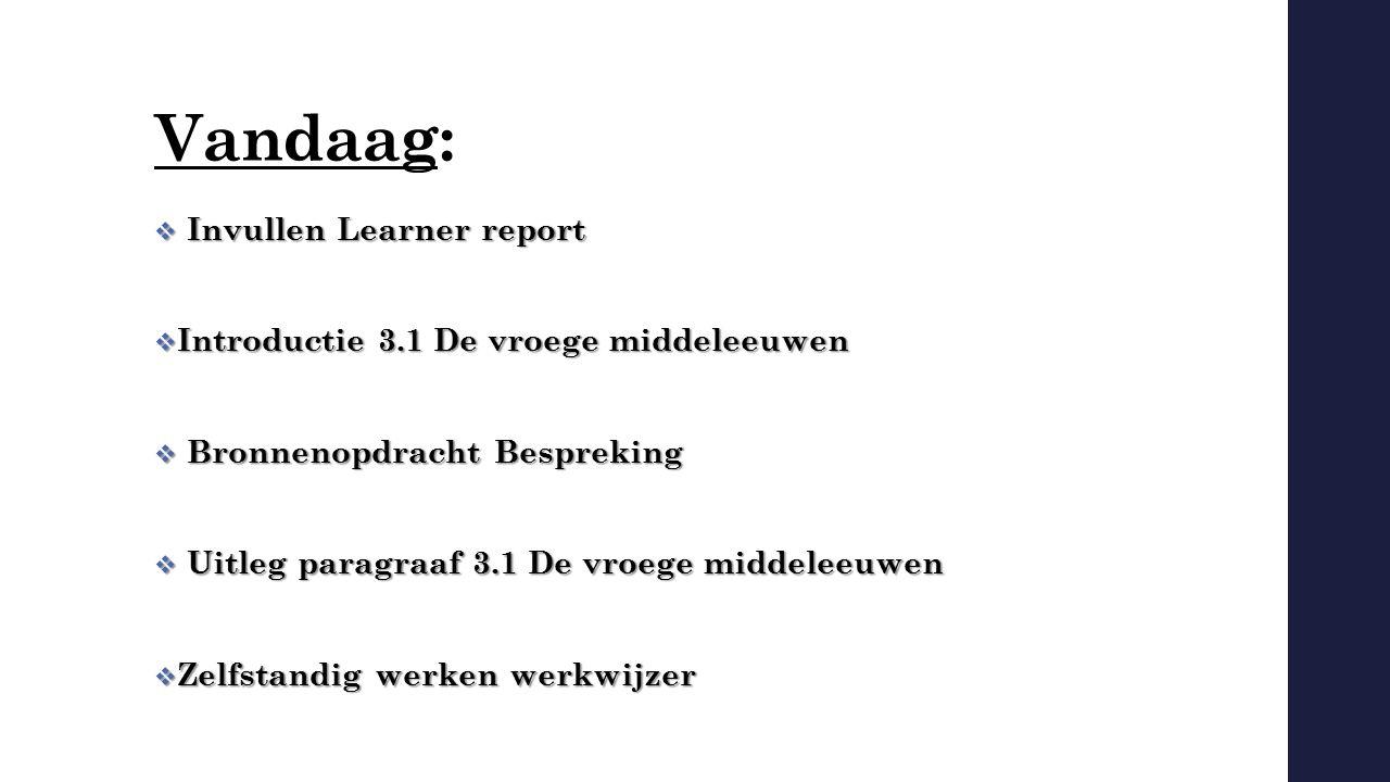 Vandaag:  Invullen Learner report  Introductie 3.1 De vroege middeleeuwen  Bronnenopdracht Bespreking  Uitleg paragraaf 3.1 De vroege middeleeuwen