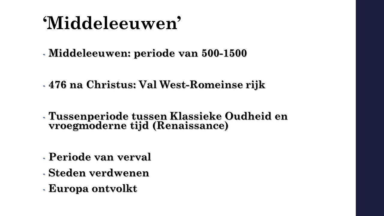 'Middeleeuwen' - Middeleeuwen: periode van 500-1500 - 476 na Christus: Val West-Romeinse rijk - Tussenperiode tussen Klassieke Oudheid en vroegmoderne