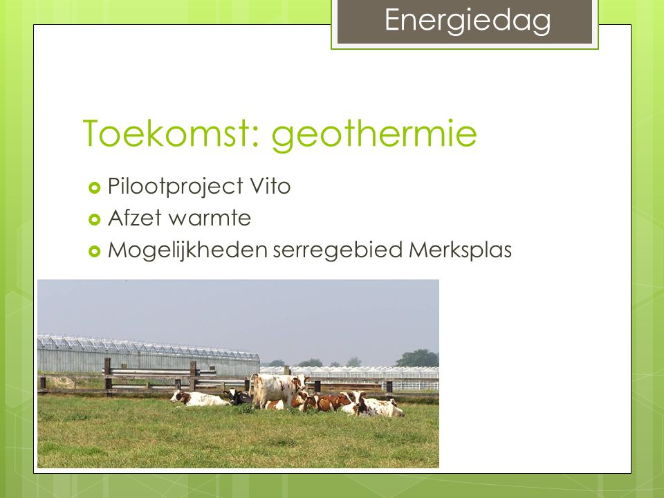 Toekomst: geothermie  Pilootproject Vito  Afzet warmte  Mogelijkheden serregebied Merksplas Energiedag