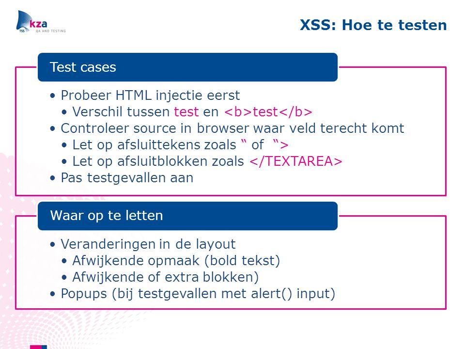 XSS: Hoe te testen Probeer HTML injectie eerst Verschil tussen test en test Controleer source in browser waar veld terecht komt Let op afsluittekens zoals of > Let op afsluitblokken zoals Pas testgevallen aan Test cases Veranderingen in de layout Afwijkende opmaak (bold tekst) Afwijkende of extra blokken) Popups (bij testgevallen met alert() input) Waar op te letten