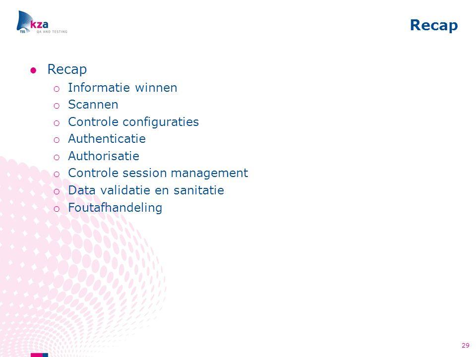 Recap 29 ●Recap o Informatie winnen o Scannen o Controle configuraties o Authenticatie o Authorisatie o Controle session management o Data validatie e