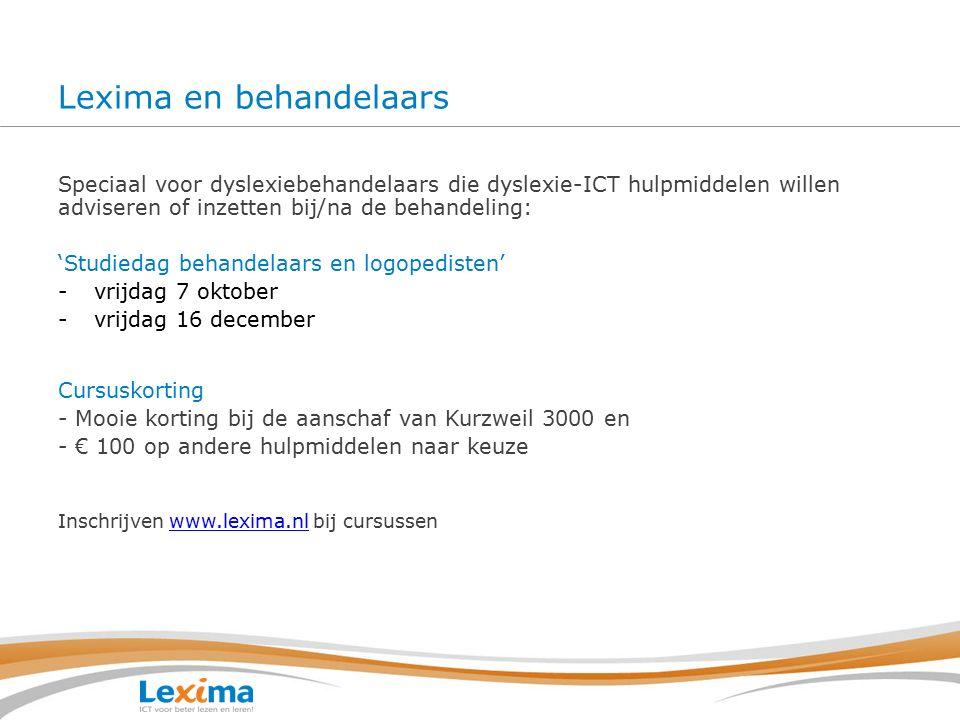 Lexima en behandelaars Speciaal voor dyslexiebehandelaars die dyslexie-ICT hulpmiddelen willen adviseren of inzetten bij/na de behandeling: 'Studiedag behandelaars en logopedisten' -vrijdag 7 oktober -vrijdag 16 december Cursuskorting - Mooie korting bij de aanschaf van Kurzweil 3000 en - € 100 op andere hulpmiddelen naar keuze Inschrijven www.lexima.nl bij cursussenwww.lexima.nl
