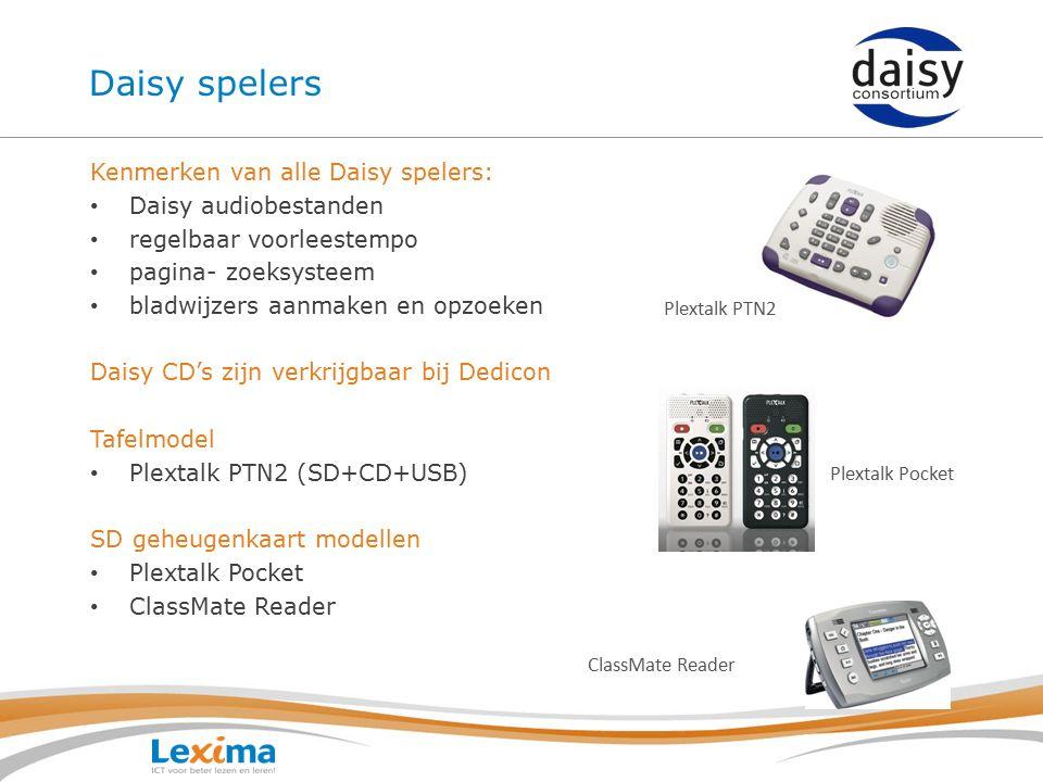Daisy spelers Kenmerken van alle Daisy spelers: Daisy audiobestanden regelbaar voorleestempo pagina- zoeksysteem bladwijzers aanmaken en opzoeken Daisy CD's zijn verkrijgbaar bij Dedicon Tafelmodel Plextalk PTN2 (SD+CD+USB) SD geheugenkaart modellen Plextalk Pocket ClassMate Reader Plextalk PTN2 Plextalk Pocket ClassMate Reader