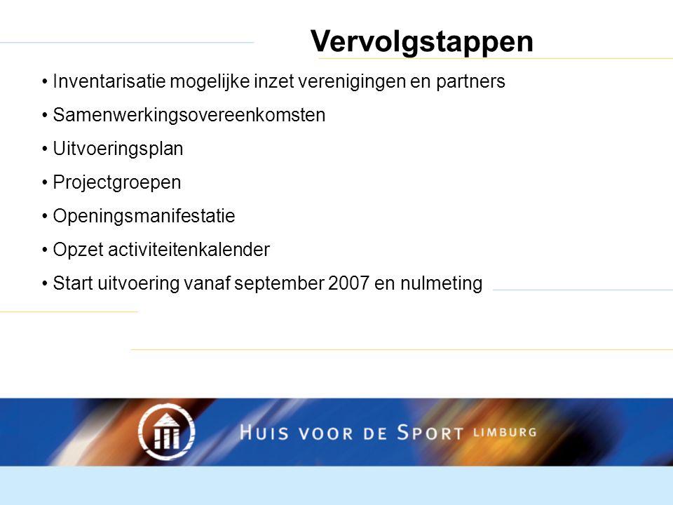 Vervolgstappen Inventarisatie mogelijke inzet verenigingen en partners Samenwerkingsovereenkomsten Uitvoeringsplan Projectgroepen Openingsmanifestatie Opzet activiteitenkalender Start uitvoering vanaf september 2007 en nulmeting
