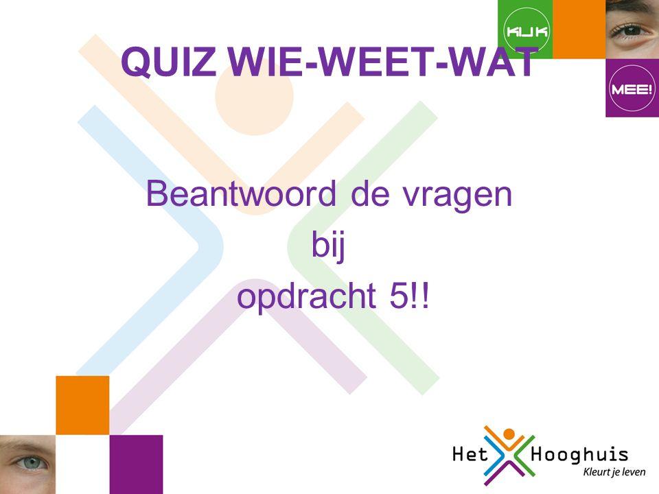 QUIZ WIE-WEET-WAT Beantwoord de vragen bij opdracht 5!!