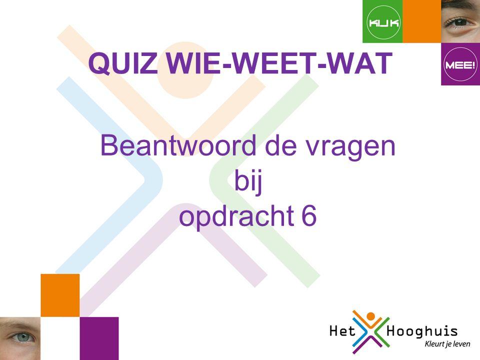 QUIZ WIE-WEET-WAT Beantwoord de vragen bij opdracht 6