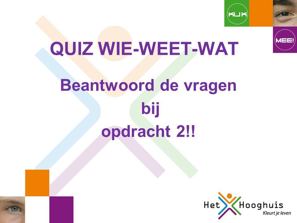 QUIZ WIE-WEET-WAT Beantwoord de vragen bij opdracht 2!!