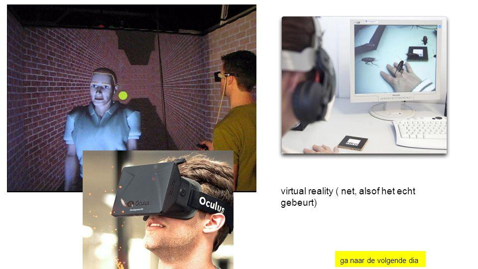 virtual reality ( net, alsof het echt gebeurt) ga naar de volgende dia