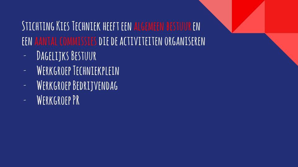 Stichting Kies Techniek heeft een algemeen bestuur en een aantal commissies die de activiteiten organiseren  Dagelijks Bestuur  Werkgroep Techniekplein  Werkgroep Bedrijvendag  Werkgroep PR