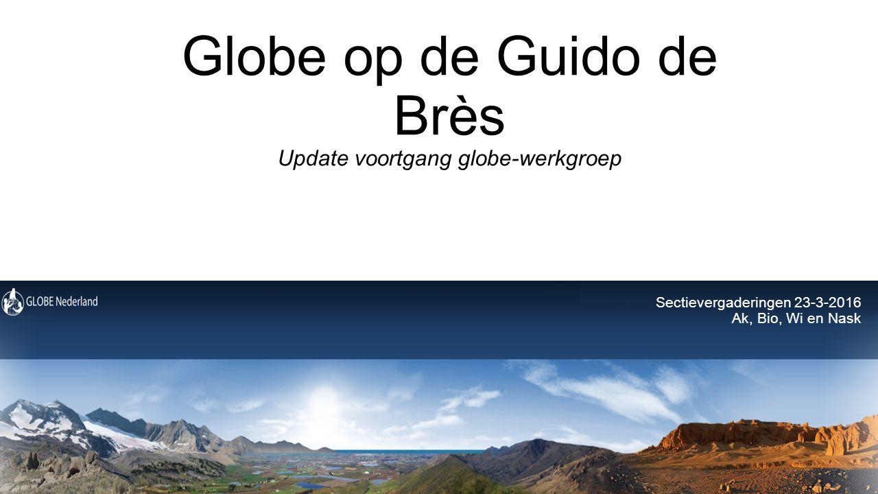 Globe op de Guido de Brès Update voortgang globe-werkgroep Sectievergaderingen 23-3-2016 Ak, Bio, Wi en Nask
