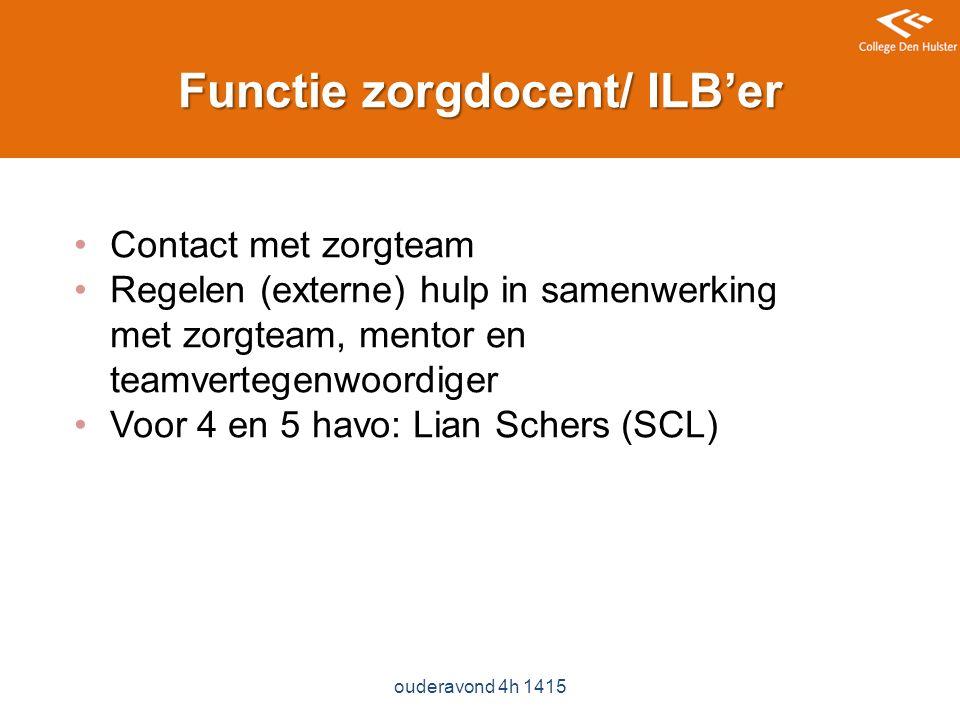 Functie zorgdocent/ ILB'er ouderavond 4h 1415 Contact met zorgteam Regelen (externe) hulp in samenwerking met zorgteam, mentor en teamvertegenwoordiger Voor 4 en 5 havo: Lian Schers (SCL)