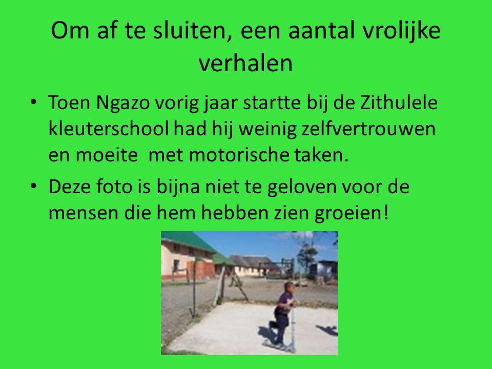 Om af te sluiten, een aantal vrolijke verhalen Toen Ngazo vorig jaar startte bij de Zithulele kleuterschool had hij weinig zelfvertrouwen en moeite met motorische taken.