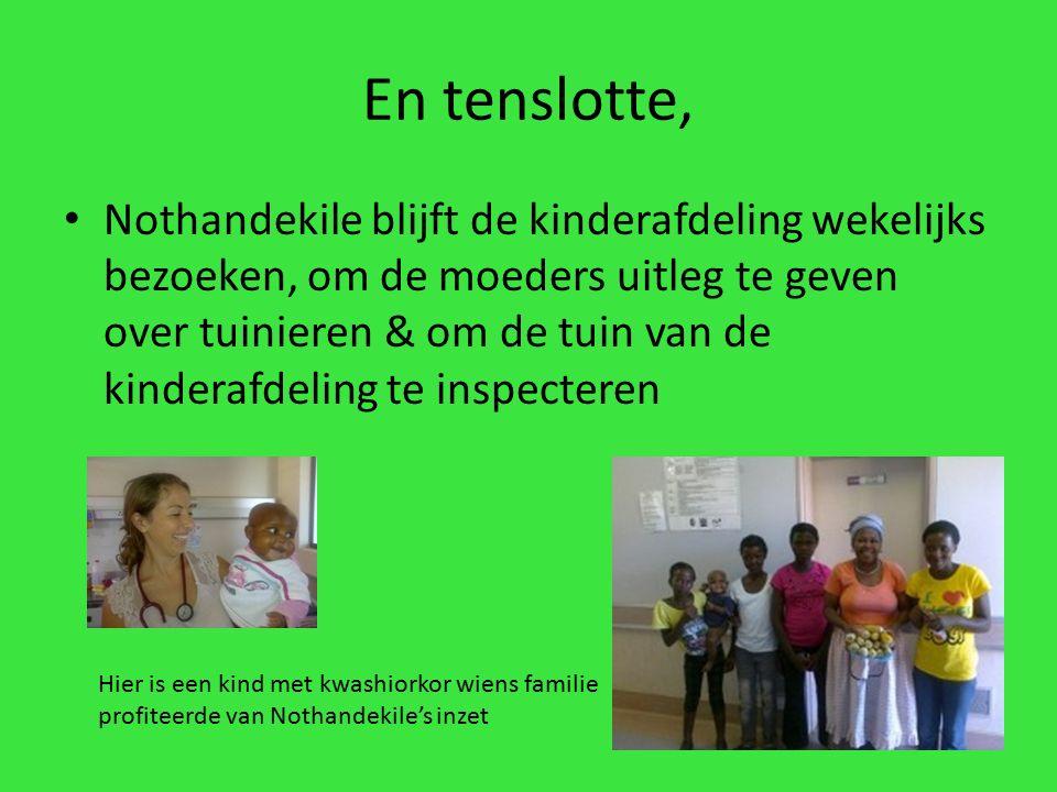 En tenslotte, Nothandekile blijft de kinderafdeling wekelijks bezoeken, om de moeders uitleg te geven over tuinieren & om de tuin van de kinderafdeling te inspecteren Hier is een kind met kwashiorkor wiens familie profiteerde van Nothandekile's inzet