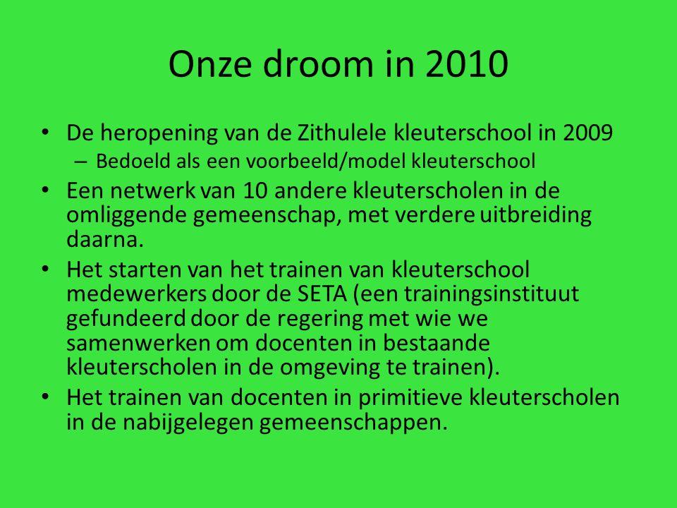 Onze droom in 2010 De heropening van de Zithulele kleuterschool in 2009 – Bedoeld als een voorbeeld/model kleuterschool Een netwerk van 10 andere kleuterscholen in de omliggende gemeenschap, met verdere uitbreiding daarna.