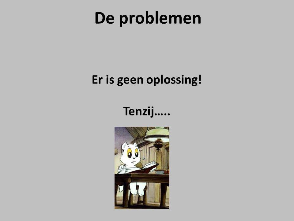 De problemen Er is geen oplossing! Tenzij…..