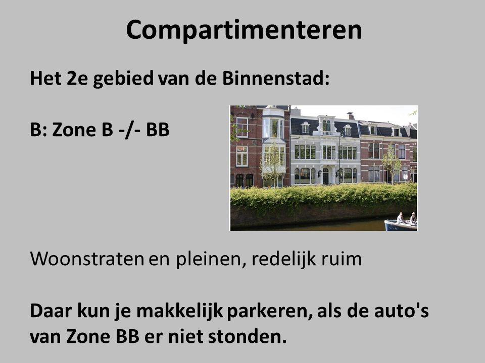 Compartimenteren Het 2e gebied van de Binnenstad: B: Zone B -/- BB Woonstraten en pleinen, redelijk ruim Daar kun je makkelijk parkeren, als de auto s van Zone BB er niet stonden.