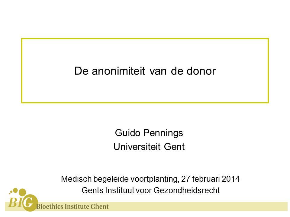 De anonimiteit van de donor Guido Pennings Universiteit Gent Medisch begeleide voortplanting, 27 februari 2014 Gents Instituut voor Gezondheidsrecht