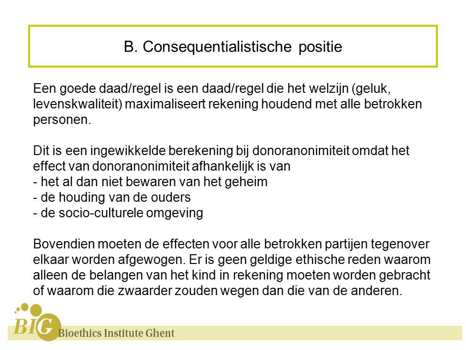 B. Consequentialistische positie Een goede daad/regel is een daad/regel die het welzijn (geluk, levenskwaliteit) maximaliseert rekening houdend met al