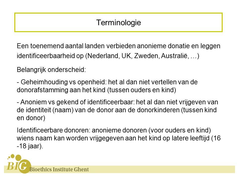 Terminologie Een toenemend aantal landen verbieden anonieme donatie en leggen identificeerbaarheid op (Nederland, UK, Zweden, Australië, …) Belangrijk onderscheid: - Geheimhouding vs openheid: het al dan niet vertellen van de donorafstamming aan het kind (tussen ouders en kind) - Anoniem vs gekend of identificeerbaar: het al dan niet vrijgeven van de identiteit (naam) van de donor aan de donorkinderen (tussen kind en donor) Identificeerbare donoren: anonieme donoren (voor ouders en kind) wiens naam kan worden vrijgegeven aan het kind op latere leeftijd (16 -18 jaar).
