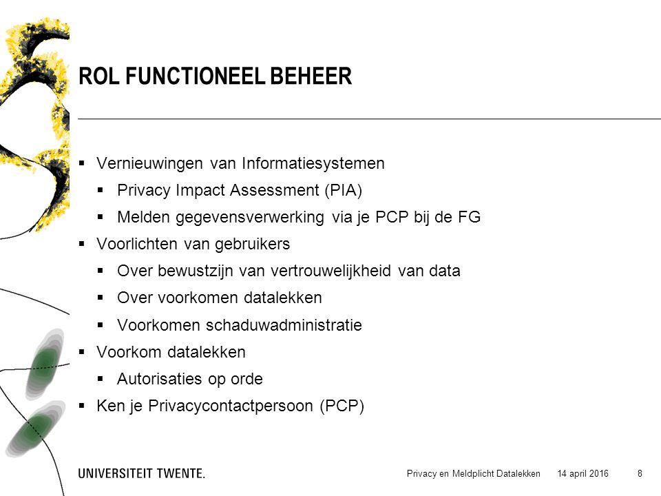  Vernieuwingen van Informatiesystemen  Privacy Impact Assessment (PIA)  Melden gegevensverwerking via je PCP bij de FG  Voorlichten van gebruikers  Over bewustzijn van vertrouwelijkheid van data  Over voorkomen datalekken  Voorkomen schaduwadministratie  Voorkom datalekken  Autorisaties op orde  Ken je Privacycontactpersoon (PCP) 14 april 2016Privacy en Meldplicht Datalekken 8 ROL FUNCTIONEEL BEHEER