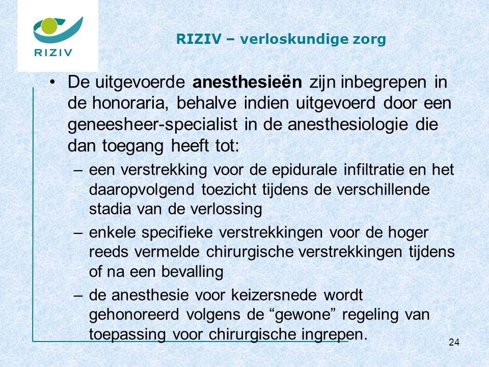 RIZIV – verloskundige zorg De uitgevoerde anesthesieën zijn inbegrepen in de honoraria, behalve indien uitgevoerd door een geneesheer-specialist in de anesthesiologie die dan toegang heeft tot: –een verstrekking voor de epidurale infiltratie en het daaropvolgend toezicht tijdens de verschillende stadia van de verlossing –enkele specifieke verstrekkingen voor de hoger reeds vermelde chirurgische verstrekkingen tijdens of na een bevalling –de anesthesie voor keizersnede wordt gehonoreerd volgens de gewone regeling van toepassing voor chirurgische ingrepen.