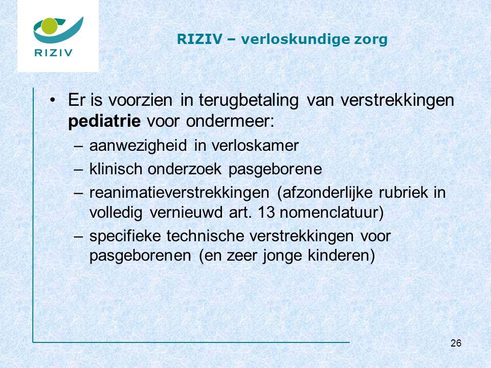 RIZIV – verloskundige zorg Er is voorzien in terugbetaling van verstrekkingen pediatrie voor ondermeer: –aanwezigheid in verloskamer –klinisch onderzoek pasgeborene –reanimatieverstrekkingen (afzonderlijke rubriek in volledig vernieuwd art.