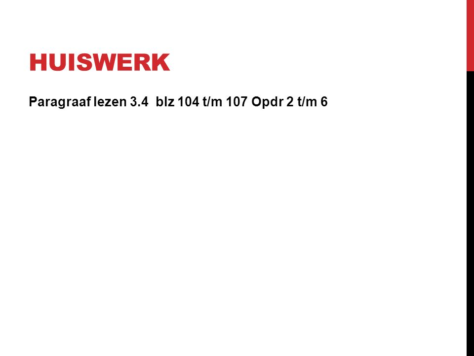 HUISWERK Paragraaf lezen 3.4 blz 104 t/m 107 Opdr 2 t/m 6