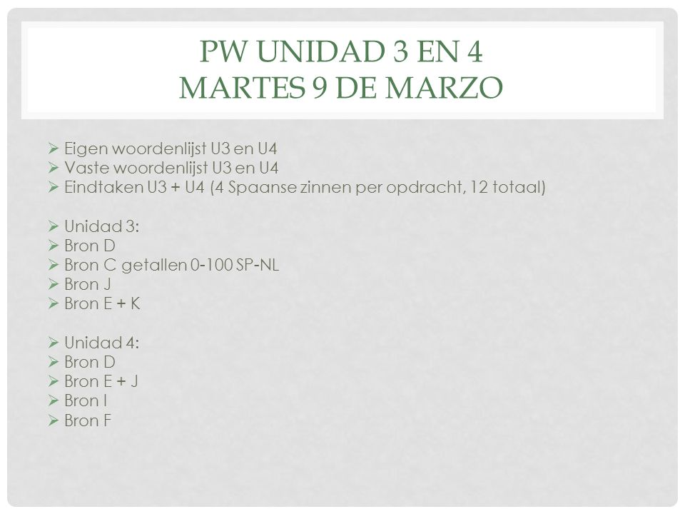 PW UNIDAD 3 EN 4 MARTES 9 DE MARZO  Eigen woordenlijst U3 en U4  Vaste woordenlijst U3 en U4  Eindtaken U3 + U4 (4 Spaanse zinnen per opdracht, 12 totaal)  Unidad 3:  Bron D  Bron C getallen 0-100 SP-NL  Bron J  Bron E + K  Unidad 4:  Bron D  Bron E + J  Bron I  Bron F