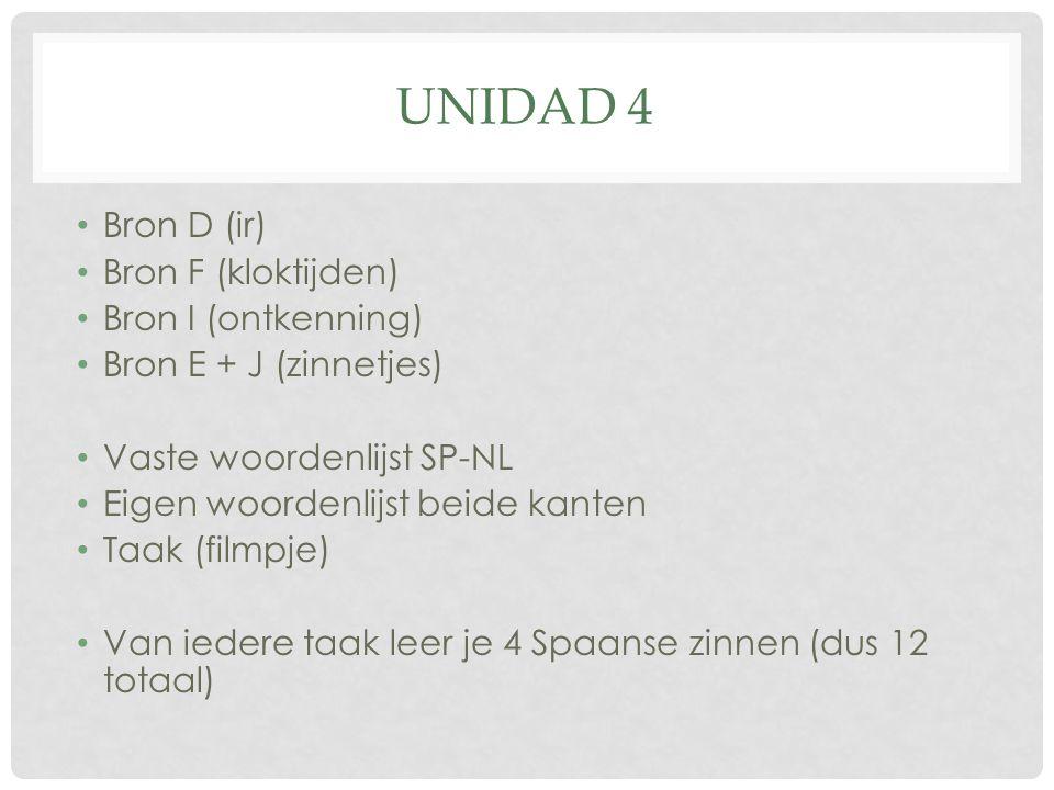UNIDAD 4 Bron D (ir) Bron F (kloktijden) Bron I (ontkenning) Bron E + J (zinnetjes) Vaste woordenlijst SP-NL Eigen woordenlijst beide kanten Taak (filmpje) Van iedere taak leer je 4 Spaanse zinnen (dus 12 totaal)