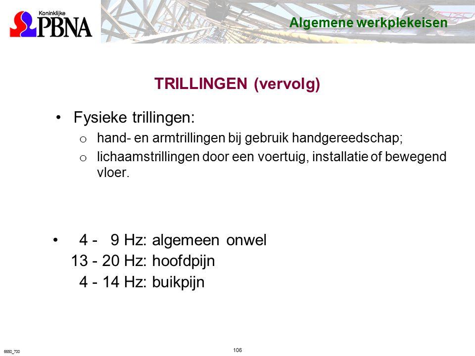 TRILLINGEN (vervolg) 4 - 9 Hz: algemeen onwel 13 - 20 Hz: hoofdpijn 4 - 14 Hz: buikpijn 106 6650_700 Algemene werkplekeisen Fysieke trillingen: o hand- en armtrillingen bij gebruik handgereedschap; o lichaamstrillingen door een voertuig, installatie of bewegend vloer.