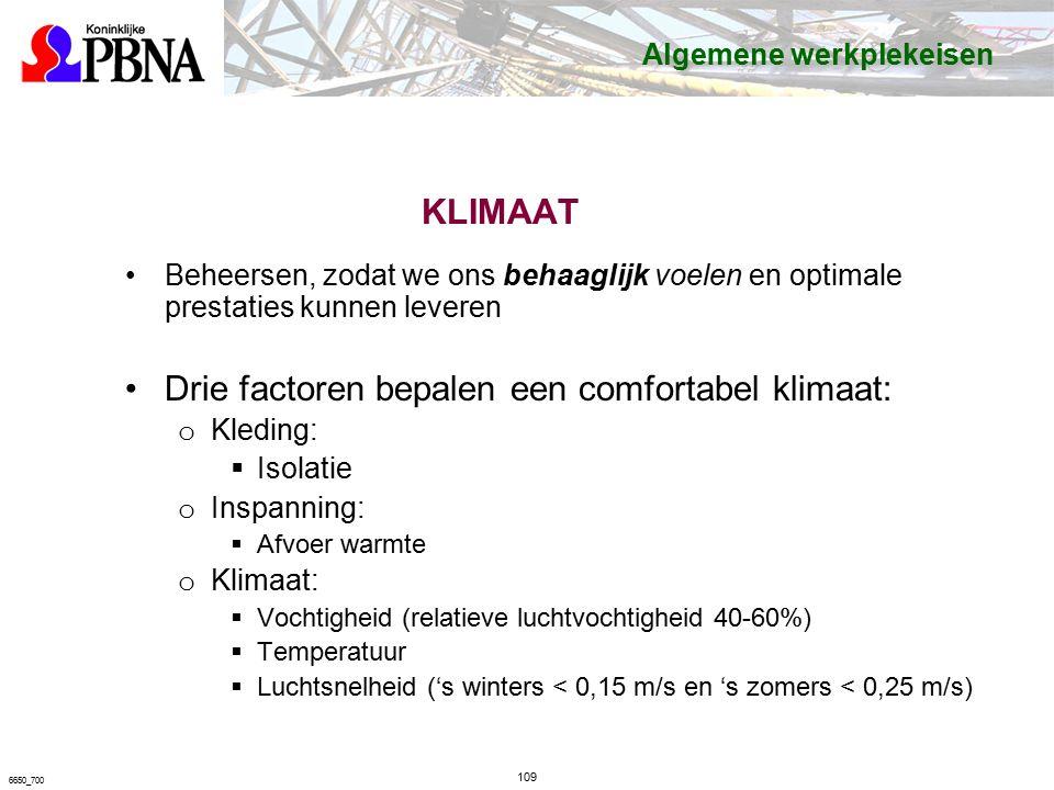 KLIMAAT Beheersen, zodat we ons behaaglijk voelen en optimale prestaties kunnen leveren Drie factoren bepalen een comfortabel klimaat: o Kleding:  Isolatie o Inspanning:  Afvoer warmte o Klimaat:  Vochtigheid (relatieve luchtvochtigheid 40-60%)  Temperatuur  Luchtsnelheid ('s winters < 0,15 m/s en 's zomers < 0,25 m/s) 109 6650_700 Algemene werkplekeisen