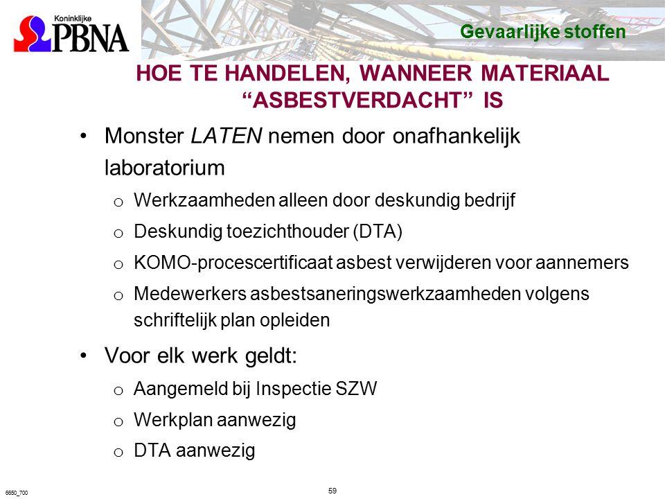 HOE TE HANDELEN, WANNEER MATERIAAL ASBESTVERDACHT IS Monster LATEN nemen door onafhankelijk laboratorium o Werkzaamheden alleen door deskundig bedrijf o Deskundig toezichthouder (DTA) o KOMO-procescertificaat asbest verwijderen voor aannemers o Medewerkers asbestsaneringswerkzaamheden volgens schriftelijk plan opleiden Voor elk werk geldt: o Aangemeld bij Inspectie SZW o Werkplan aanwezig o DTA aanwezig 59 6650_700 Gevaarlijke stoffen