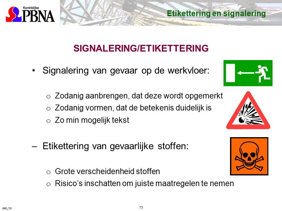 SIGNALERING/ETIKETTERING Signalering van gevaar op de werkvloer: o Zodanig aanbrengen, dat deze wordt opgemerkt o Zodanig vormen, dat de betekenis duidelijk is o Zo min mogelijk tekst –Etikettering van gevaarlijke stoffen: o Grote verscheidenheid stoffen o Risico's inschatten om juiste maatregelen te nemen 73 6650_700 Etikettering en signalering