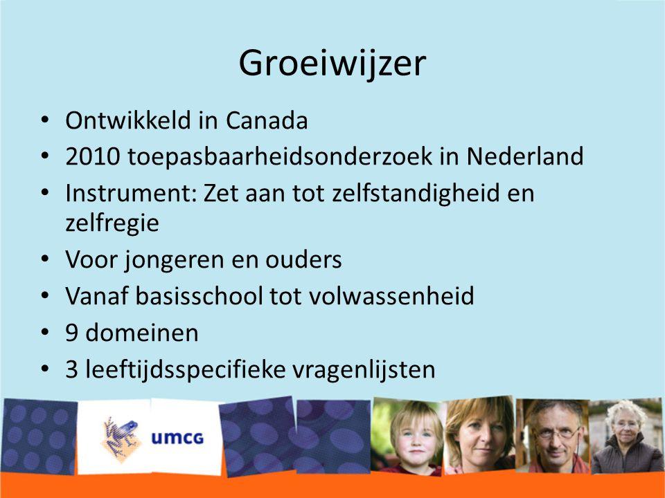 Groeiwijzer Ontwikkeld in Canada 2010 toepasbaarheidsonderzoek in Nederland Instrument: Zet aan tot zelfstandigheid en zelfregie Voor jongeren en ouders Vanaf basisschool tot volwassenheid 9 domeinen 3 leeftijdsspecifieke vragenlijsten