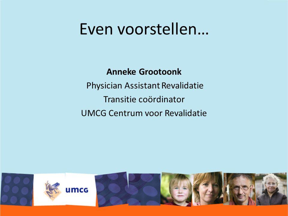 Even voorstellen… Anneke Grootoonk Physician Assistant Revalidatie Transitie coördinator UMCG Centrum voor Revalidatie