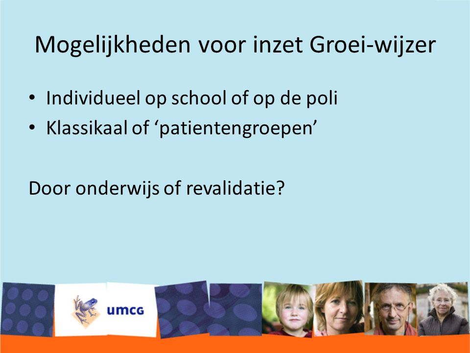 Mogelijkheden voor inzet Groei-wijzer Individueel op school of op de poli Klassikaal of 'patientengroepen' Door onderwijs of revalidatie