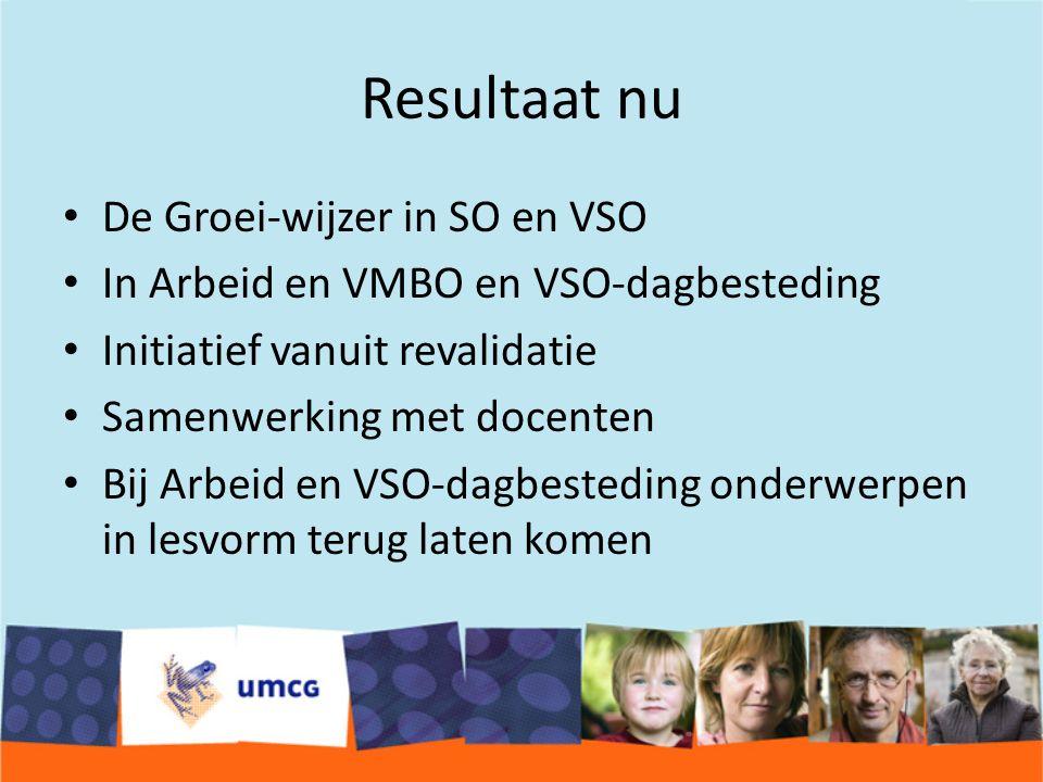 Resultaat nu De Groei-wijzer in SO en VSO In Arbeid en VMBO en VSO-dagbesteding Initiatief vanuit revalidatie Samenwerking met docenten Bij Arbeid en VSO-dagbesteding onderwerpen in lesvorm terug laten komen