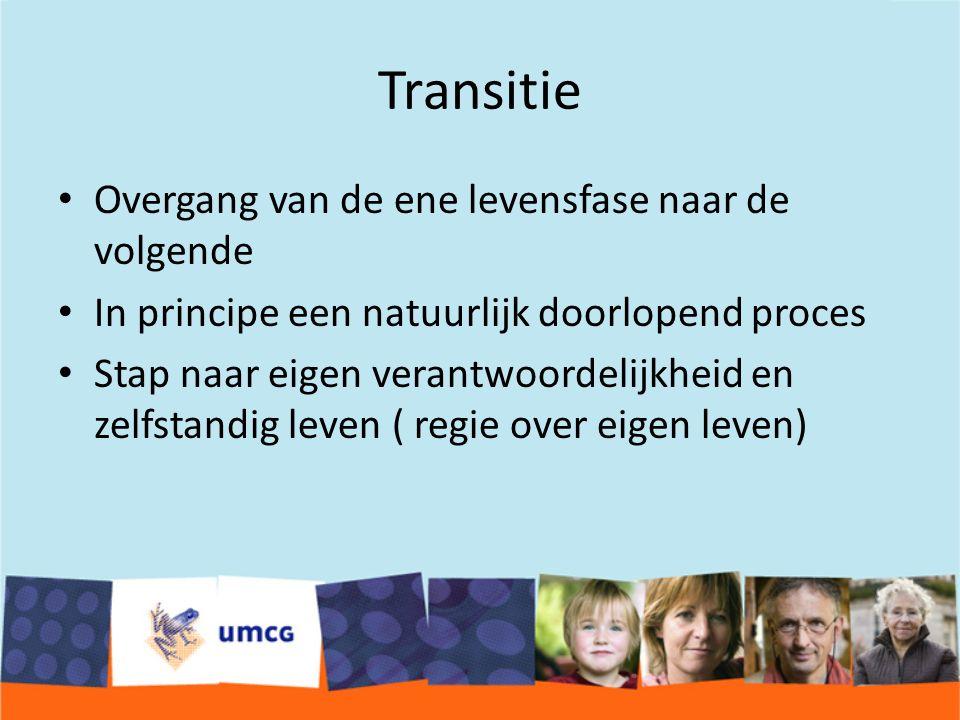 Transitie Overgang van de ene levensfase naar de volgende In principe een natuurlijk doorlopend proces Stap naar eigen verantwoordelijkheid en zelfstandig leven ( regie over eigen leven)