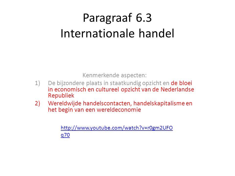 Paragraaf 6.3 Internationale handel Kenmerkende aspecten: 1)De bijzondere plaats in staatkundig opzicht en de bloei in economisch en cultureel opzicht van de Nederlandse Republiek 2)Wereldwijde handelscontacten, handelskapitalisme en het begin van een wereldeconomie http://www.youtube.com/watch?v=r0gm2UFO q70