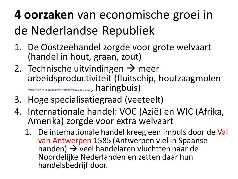 4 oorzaken van economische groei in de Nederlandse Republiek 1.De Oostzeehandel zorgde voor grote welvaart (handel in hout, graan, zout) 2.Technische uitvindingen  meer arbeidsproductiviteit (fluitschip, houtzaagmolen https://www.youtube.com/watch?v=oxwXeeULUv0, haringbuis) https://www.youtube.com/watch?v=oxwXeeULUv0 3.Hoge specialisatiegraad (veeteelt) 4.Internationale handel: VOC (Azië) en WIC (Afrika, Amerika) zorgde voor extra welvaart 1.De internationale handel kreeg een impuls door de Val van Antwerpen 1585 (Antwerpen viel in Spaanse handen)  veel handelaren vluchtten naar de Noordelijke Nederlanden en zetten daar hun handelsbedrijf door.