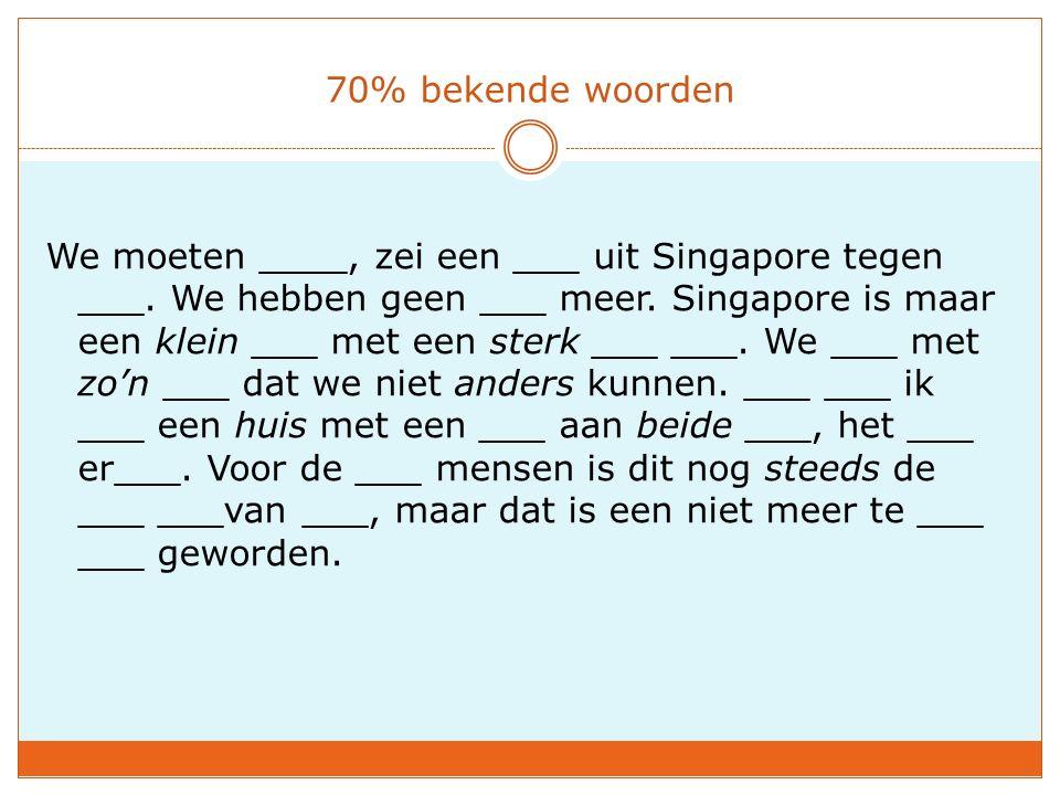 70% bekende woorden We moeten ____, zei een ___ uit Singapore tegen ___. We hebben geen ___ meer. Singapore is maar een klein ___ met een sterk ___ __