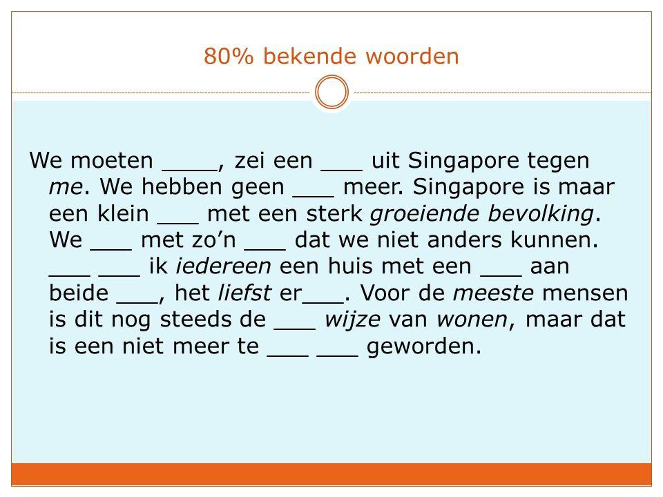 80% bekende woorden We moeten ____, zei een ___ uit Singapore tegen me. We hebben geen ___ meer. Singapore is maar een klein ___ met een sterk groeien