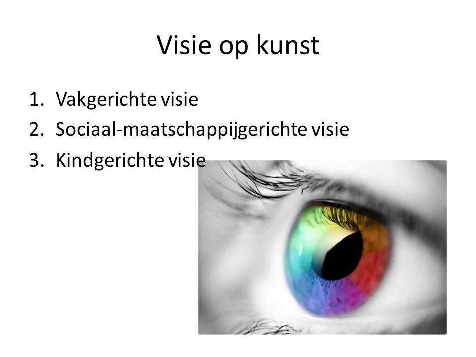 Visie op kunst 1.Vakgerichte visie 2.Sociaal-maatschappijgerichte visie 3.Kindgerichte visie