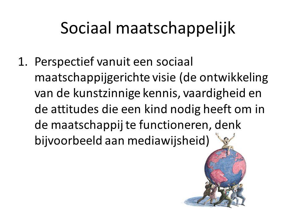 Sociaal maatschappelijk 1.Perspectief vanuit een sociaal maatschappijgerichte visie (de ontwikkeling van de kunstzinnige kennis, vaardigheid en de attitudes die een kind nodig heeft om in de maatschappij te functioneren, denk bijvoorbeeld aan mediawijsheid)