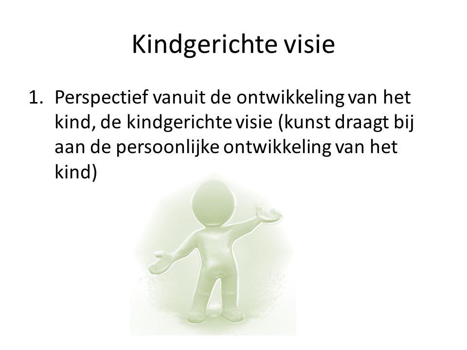 Kindgerichte visie 1.Perspectief vanuit de ontwikkeling van het kind, de kindgerichte visie (kunst draagt bij aan de persoonlijke ontwikkeling van het kind)