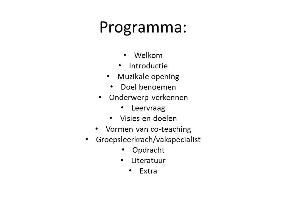 Programma: Welkom Introductie Muzikale opening Doel benoemen Onderwerp verkennen Leervraag Visies en doelen Vormen van co-teaching Groepsleerkrach/vakspecialist Opdracht Literatuur Extra