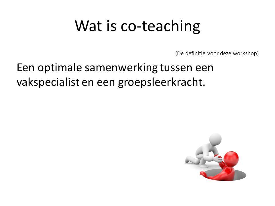 Wat is co-teaching (De definitie voor deze workshop) Een optimale samenwerking tussen een vakspecialist en een groepsleerkracht.