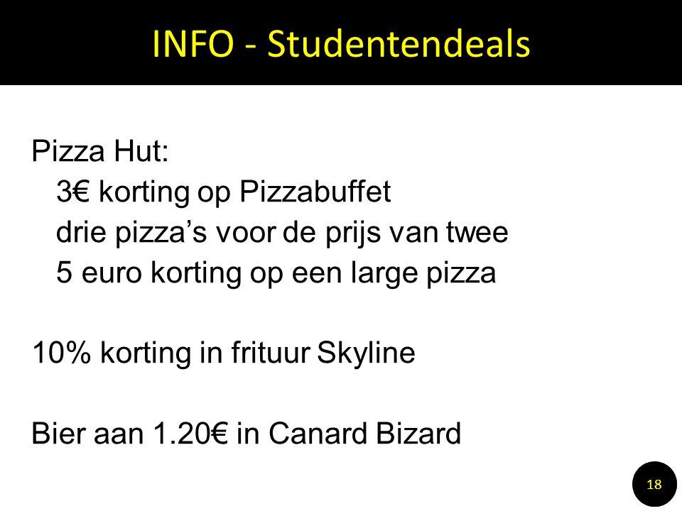 INFO - Studentendeals 1010 18 Pizza Hut: 3€ korting op Pizzabuffet drie pizza's voor de prijs van twee 5 euro korting op een large pizza 10% korting in frituur Skyline Bier aan 1.20€ in Canard Bizard